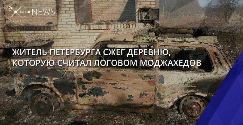 Житель Петербурга сжег деревню, которую считал логовом моджахедов