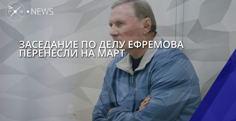 Заседание по делу Ефремова перенесли на март