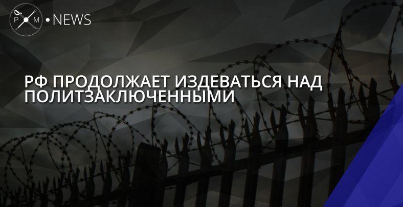РФ продолжает издеваться над политзаключенными