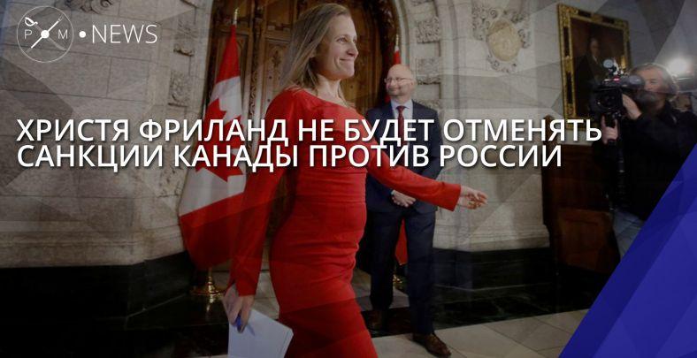 Канада не будет отменять антироссийские санкции ради Фриланд
