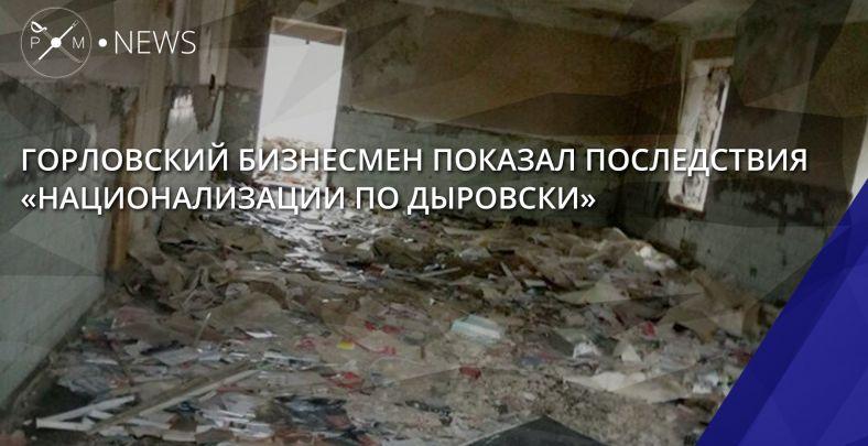 Последствия «национализации». предприниматель изГорловки продемонстрировал, как боевики уничтожили его предприятие