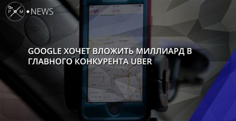 Google обсуждает инвестиции вконкурента Uber