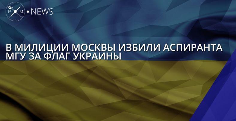 Аспиранта МГУ, который вывесил флаг государства Украины, избили вОВД